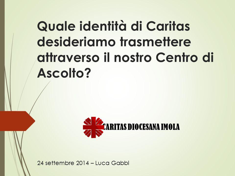 Quale identità di Caritas desideriamo trasmettere attraverso il nostro Centro di Ascolto? 24 settembre 2014 – Luca Gabbi CARITAS DIOCESANA IMOLA