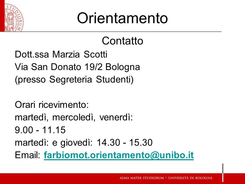 Orientamento Contatto Dott.ssa Marzia Scotti Via San Donato 19/2 Bologna (presso Segreteria Studenti) Orari ricevimento: martedì, mercoledì, venerdì: 9.00 - 11.15 martedì: e giovedì: 14.30 - 15.30 Email: farbiomot.orientamento@unibo.itfarbiomot.orientamento@unibo.it