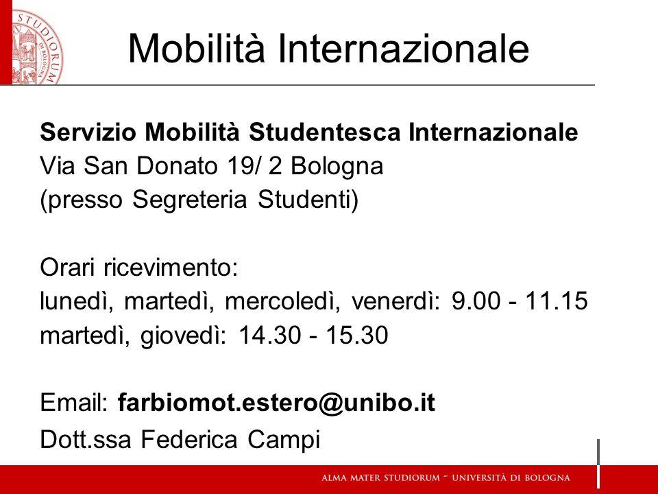 Mobilità Internazionale Servizio Mobilità Studentesca Internazionale Via San Donato 19/ 2 Bologna (presso Segreteria Studenti) Orari ricevimento: lunedì, martedì, mercoledì, venerdì: 9.00 - 11.15 martedì, giovedì: 14.30 - 15.30 Email: farbiomot.estero@unibo.it Dott.ssa Federica Campi