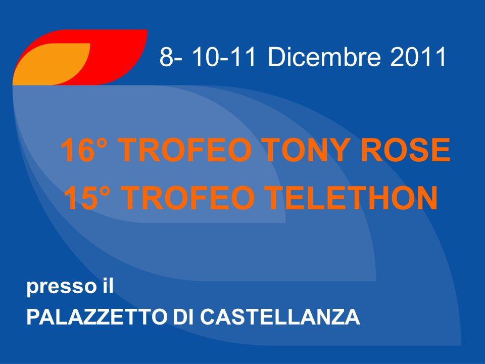 8- 10-11 Dicembre 2011 16° TROFEO TONY ROSE 15° TROFEO TELETHON presso il PALAZZETTO DI CASTELLANZA