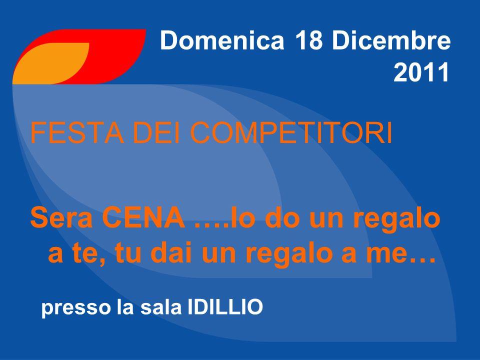 Domenica 18 Dicembre 2011 FESTA DEI COMPETITORI Sera CENA ….Io do un regalo a te, tu dai un regalo a me… presso la sala IDILLIO