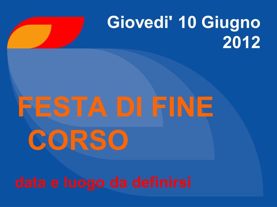 FESTA DI FINE CORSO Giovedi' 10 Giugno 2012 data e luogo da definirsi