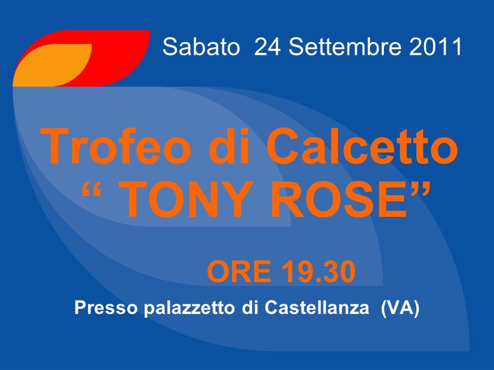 """Sabato 24 Settembre 2011 Trofeo di Calcetto """" TONY ROSE"""" ORE 19.30 Presso palazzetto di Castellanza (VA)"""