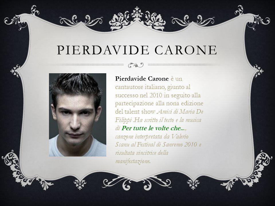 PIERDAVIDE CARONE Pierdavide Carone è un cantautore italiano, giunto al successo nel 2010 in seguito alla partecipazione alla nona edizione del talent