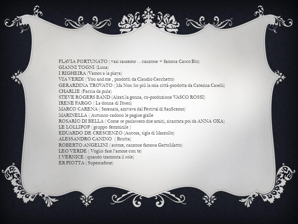 FLAVIA FORTUNATO ( vari sanremo …canzone + famosa Casco Blu) GIANNI TOGNI (Luna) I RIGHEIRA (Vamos a la playa) VIA VERDI ( You and me, prodotti da Cla