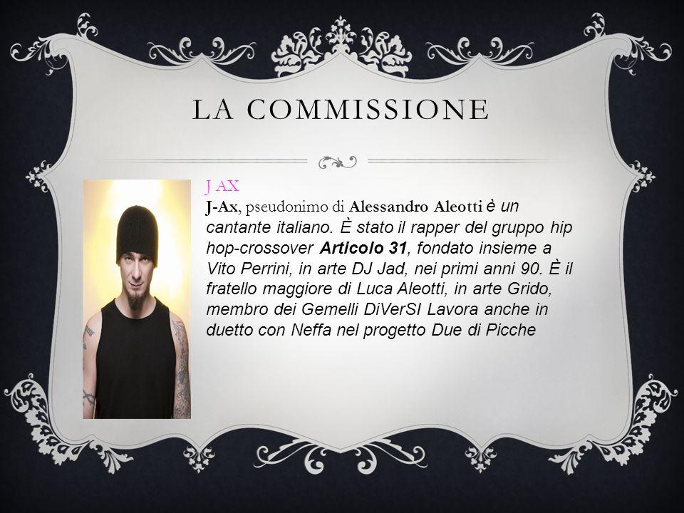 LA COMMISSIONE J AX J-Ax, pseudonimo di Alessandro Aleotti è un cantante italiano. È stato il rapper del gruppo hip hop-crossover Articolo 31, fondato