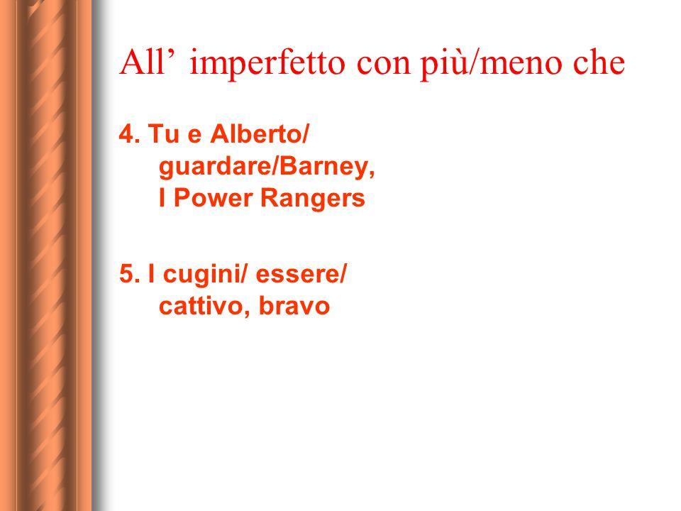 All' imperfetto con più/meno che 4. Tu e Alberto/ guardare/Barney, I Power Rangers 5. I cugini/ essere/ cattivo, bravo