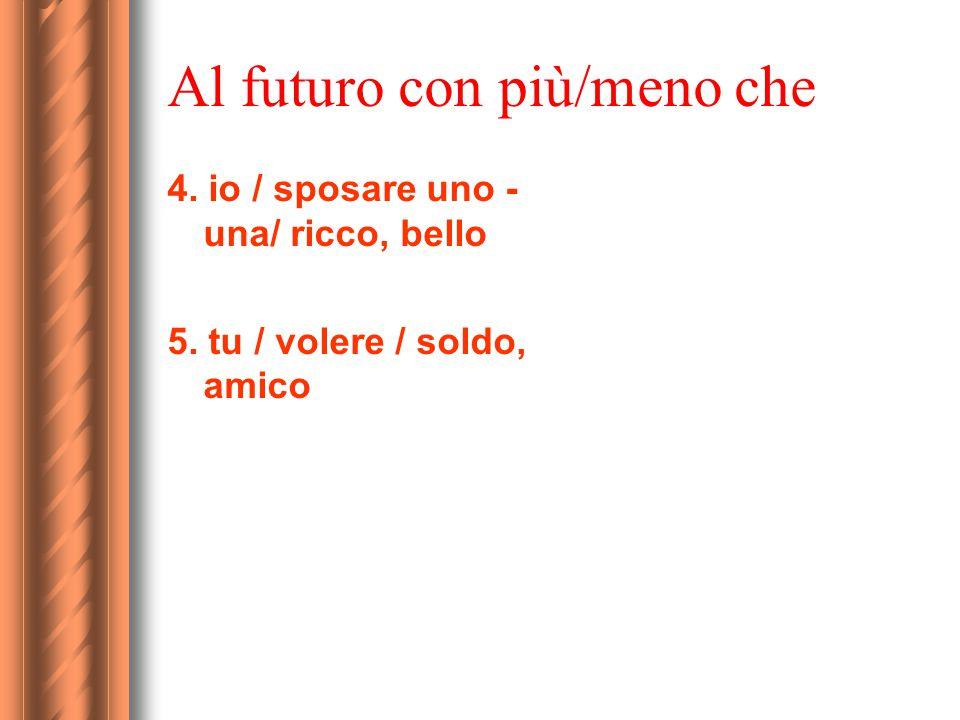Al futuro con più/meno che 4. io / sposare uno - una/ ricco, bello 5. tu / volere / soldo, amico