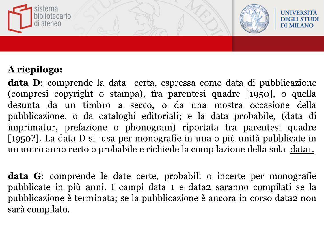 A riepilogo: data D: comprende la data certa, espressa come data di pubblicazione (compresi copyright o stampa), fra parentesi quadre [1950], o quella