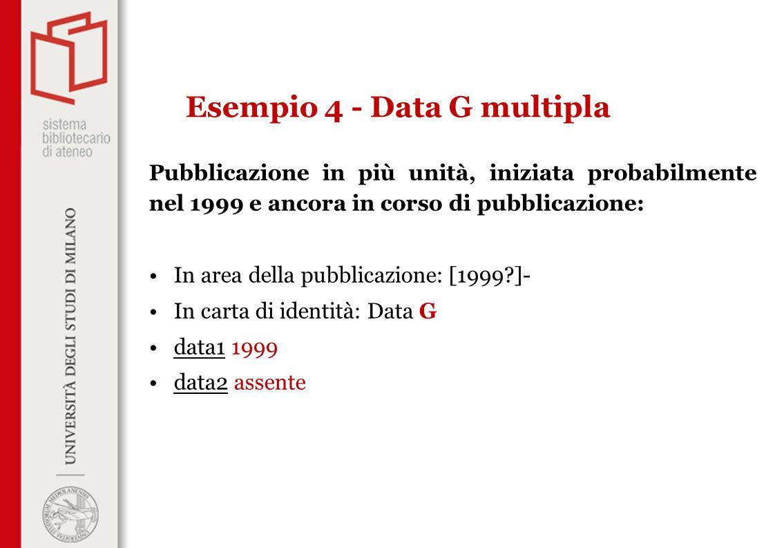 Pubblicazione in più unità, iniziata probabilmente nel 1999 e ancora in corso di pubblicazione: In area della pubblicazione: [1999 ]- In carta di identità: Data G data1 1999 data2 assente Esempio 4 - Data G multipla