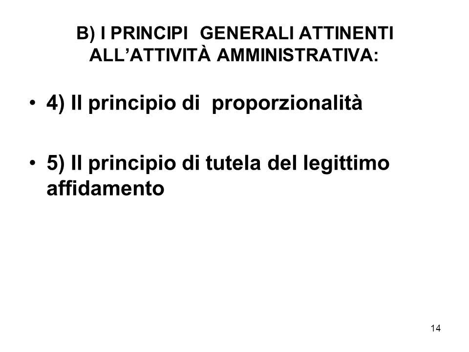 14 B) I PRINCIPI GENERALI ATTINENTI ALL'ATTIVITÀ AMMINISTRATIVA: 4) Il principio di proporzionalità 5) Il principio di tutela del legittimo affidament