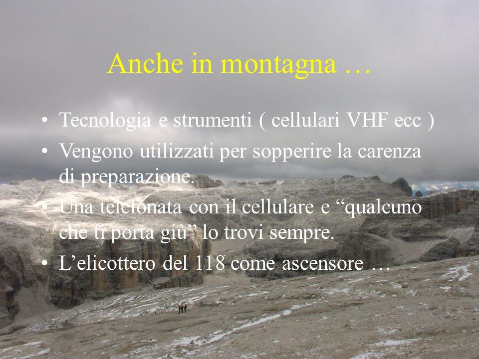 Anche in montagna … Tecnologia e strumenti ( cellulari VHF ecc ) Vengono utilizzati per sopperire la carenza di preparazione. Una telefonata con il ce