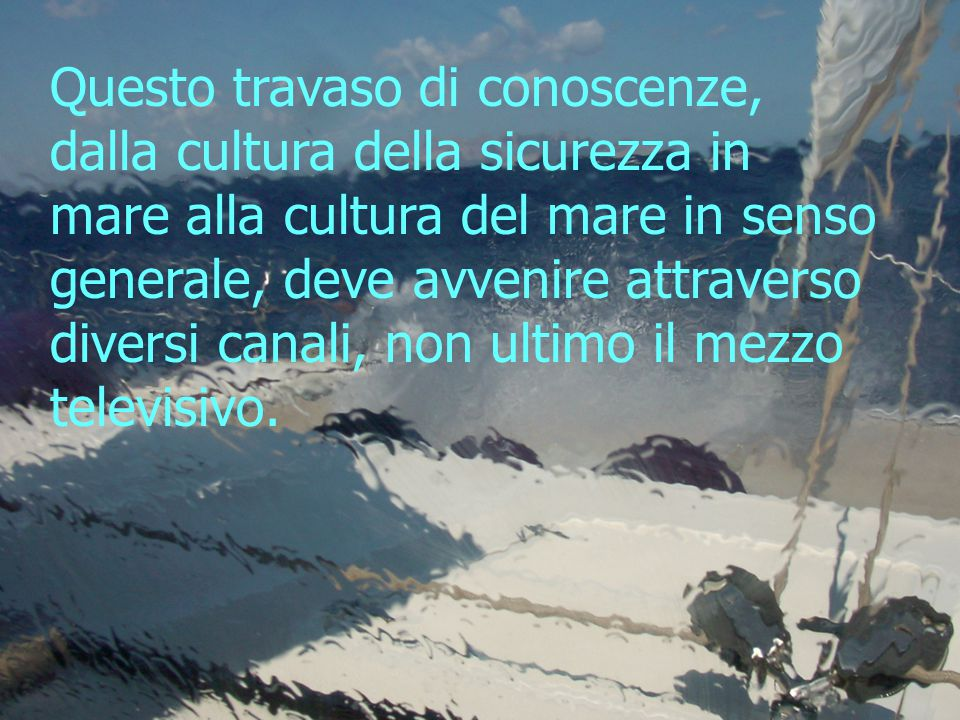 Questo travaso di conoscenze, dalla cultura della sicurezza in mare alla cultura del mare in senso generale, deve avvenire attraverso diversi canali,
