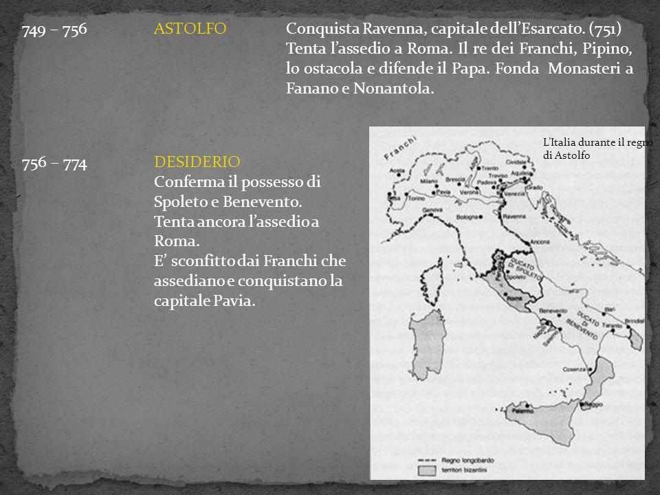 749 – 756ASTOLFOConquista Ravenna, capitale dell'Esarcato. (751) Tenta l'assedio a Roma. Il re dei Franchi, Pipino, lo ostacola e difende il Papa. Fon