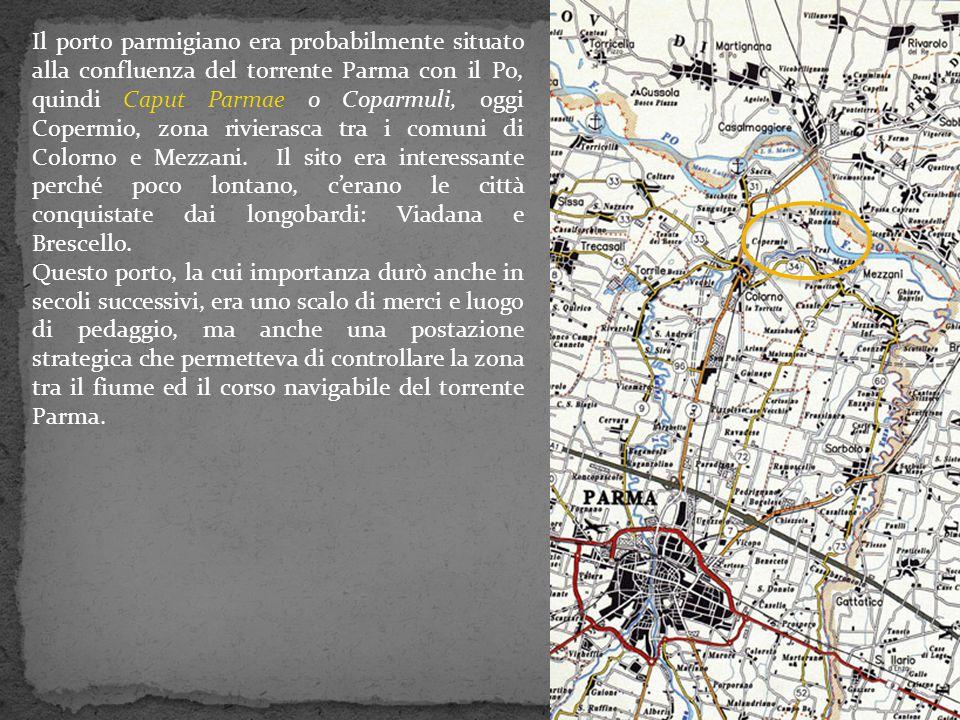 Il porto parmigiano era probabilmente situato alla confluenza del torrente Parma con il Po, quindi Caput Parmae o Coparmuli, oggi Copermio, zona rivie