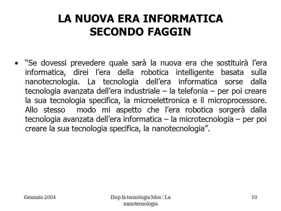 Gennaio 2004Dop la tecnologia Mos : La nanotecnologia 10 LA NUOVA ERA INFORMATICA SECONDO FAGGIN Se dovessi prevedere quale sarà la nuova era che sostituirà l'era informatica, direi l'era della robotica intelligente basata sulla nanotecnologia.