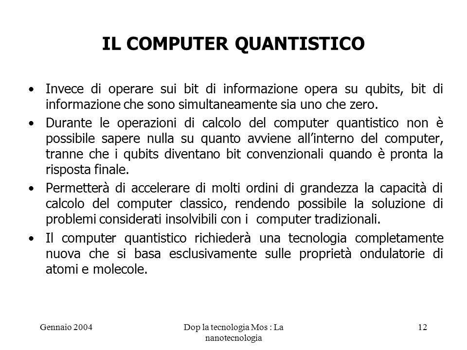 Gennaio 2004Dop la tecnologia Mos : La nanotecnologia 12 IL COMPUTER QUANTISTICO Invece di operare sui bit di informazione opera su qubits, bit di informazione che sono simultaneamente sia uno che zero.