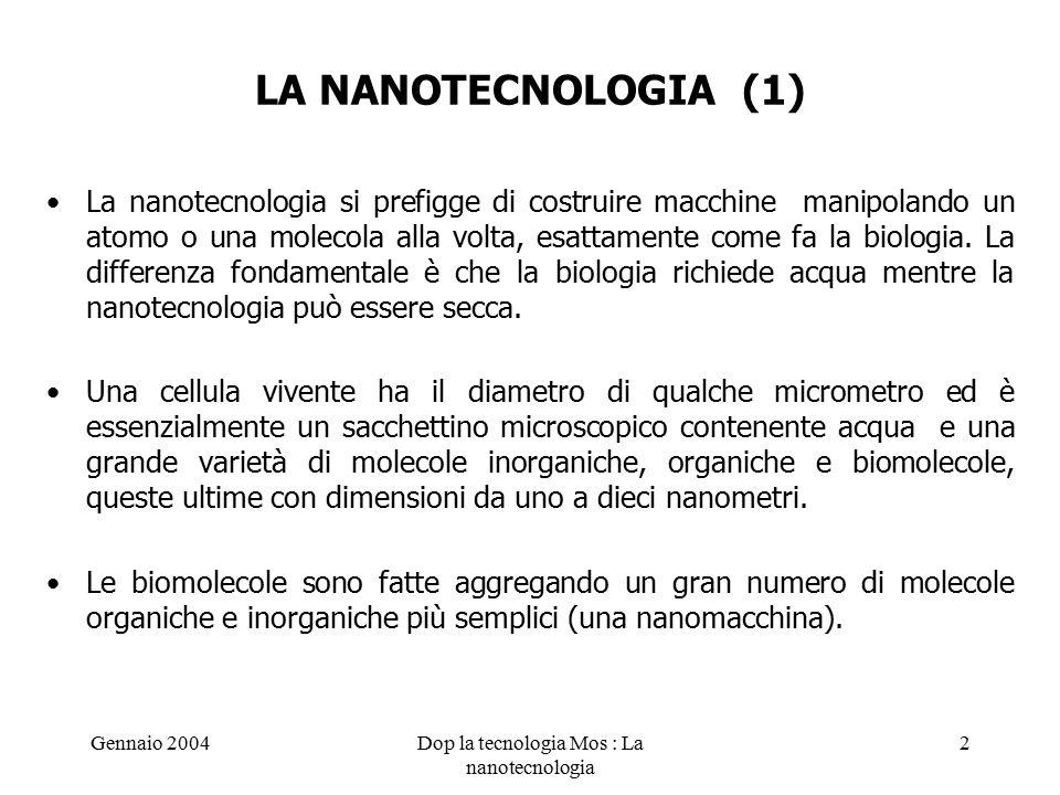Gennaio 2004Dop la tecnologia Mos : La nanotecnologia 2 LA NANOTECNOLOGIA (1) La nanotecnologia si prefigge di costruire macchine manipolando un atomo o una molecola alla volta, esattamente come fa la biologia.