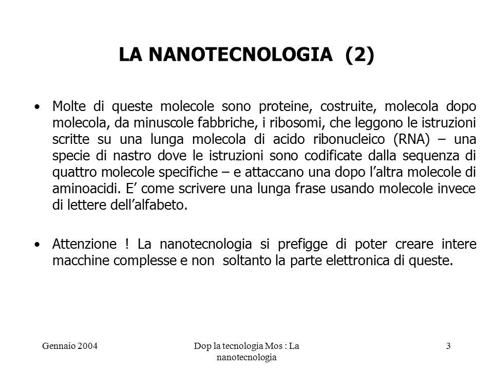 Gennaio 2004Dop la tecnologia Mos : La nanotecnologia 3 LA NANOTECNOLOGIA (2) Molte di queste molecole sono proteine, costruite, molecola dopo molecola, da minuscole fabbriche, i ribosomi, che leggono le istruzioni scritte su una lunga molecola di acido ribonucleico (RNA) – una specie di nastro dove le istruzioni sono codificate dalla sequenza di quattro molecole specifiche – e attaccano una dopo l'altra molecole di aminoacidi.
