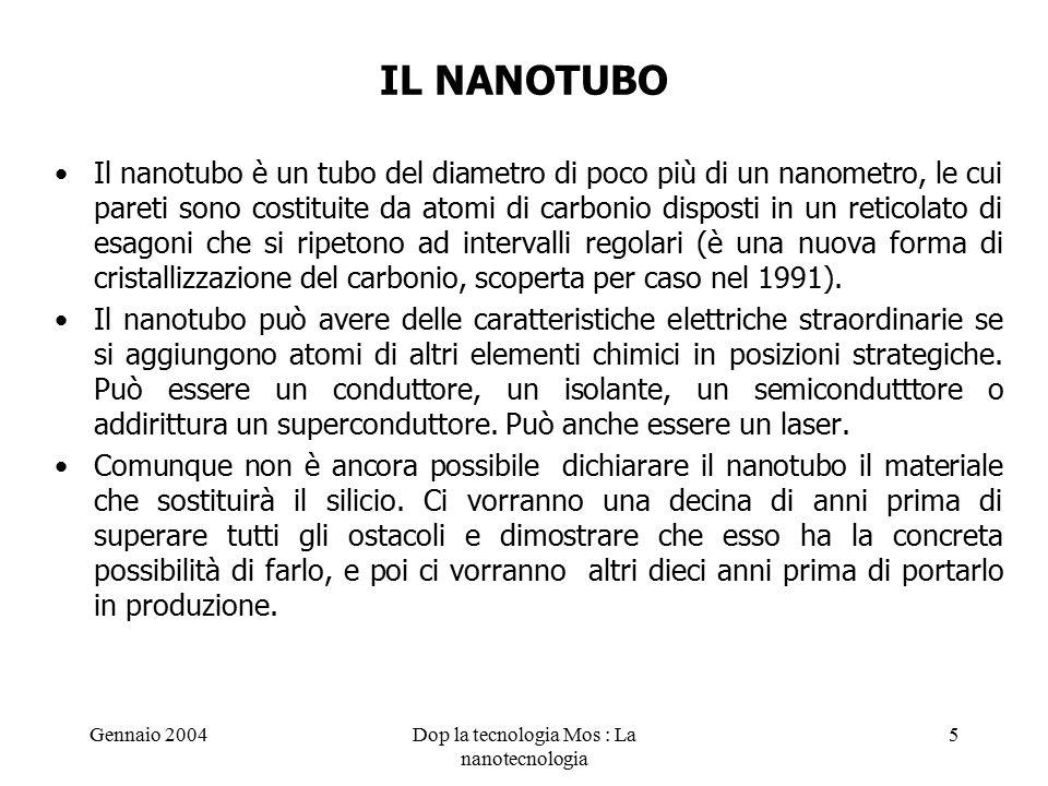 Gennaio 2004Dop la tecnologia Mos : La nanotecnologia 5 IL NANOTUBO Il nanotubo è un tubo del diametro di poco più di un nanometro, le cui pareti sono costituite da atomi di carbonio disposti in un reticolato di esagoni che si ripetono ad intervalli regolari (è una nuova forma di cristallizzazione del carbonio, scoperta per caso nel 1991).