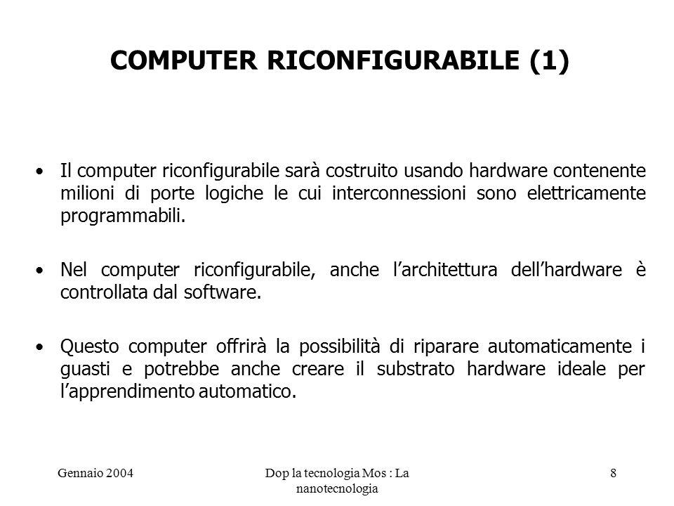 Gennaio 2004Dop la tecnologia Mos : La nanotecnologia 8 COMPUTER RICONFIGURABILE (1) Il computer riconfigurabile sarà costruito usando hardware contenente milioni di porte logiche le cui interconnessioni sono elettricamente programmabili.