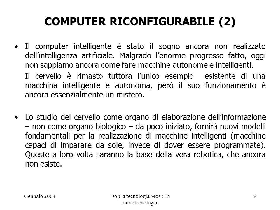 Gennaio 2004Dop la tecnologia Mos : La nanotecnologia 9 COMPUTER RICONFIGURABILE (2) Il computer intelligente è stato il sogno ancora non realizzato dell'intelligenza artificiale.