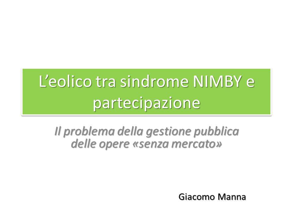 L'eolico tra sindrome NIMBY e partecipazione Il problema della gestione pubblica delle opere «senza mercato» Giacomo Manna