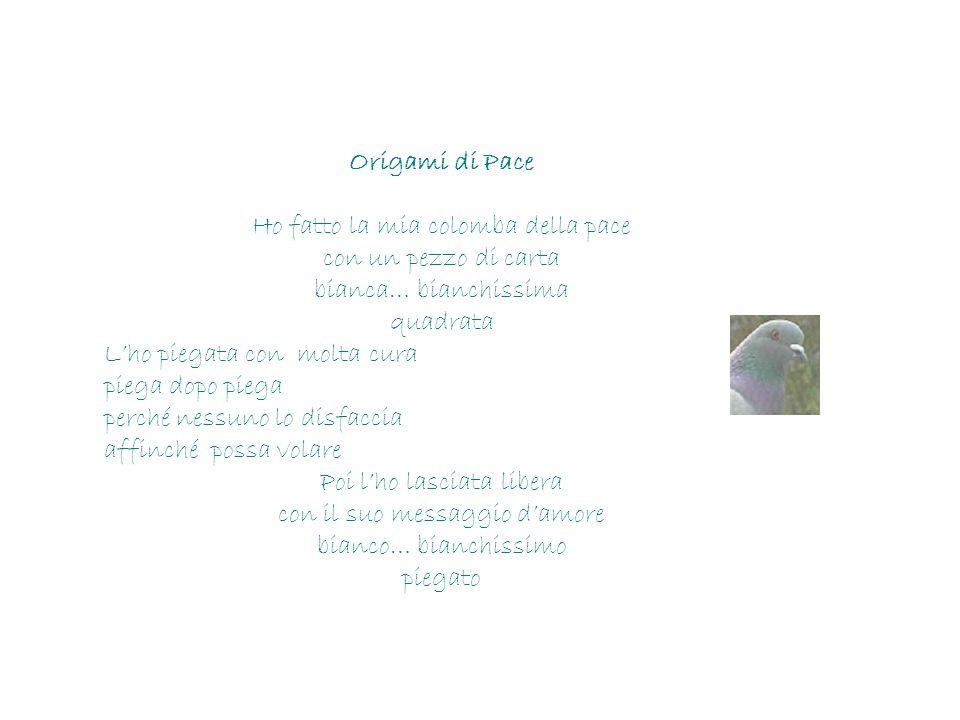 Origami di Pace Ho fatto la mia colomba della pace con un pezzo di carta bianca… bianchissima quadrata L'ho piegata con molta cura piega dopo piega pe