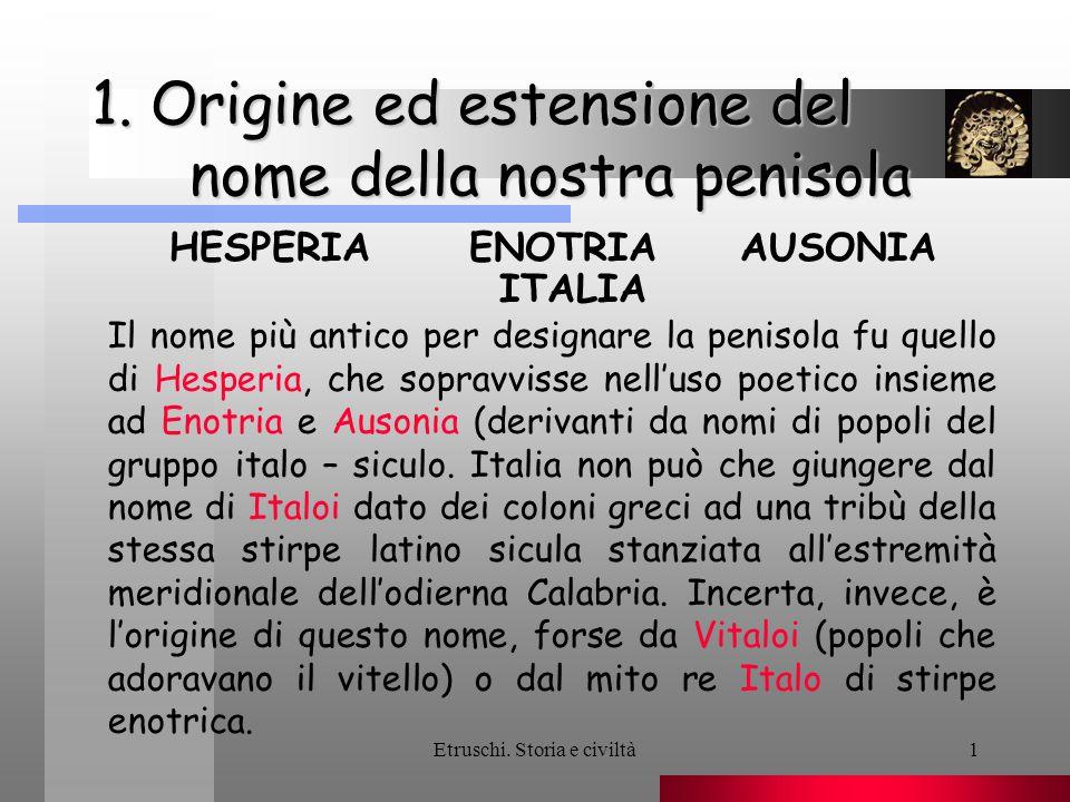 Etruschi. Storia e civiltà1 1. Origine ed estensione del nome della nostra penisola HESPERIA ENOTRIA AUSONIA ITALIA Il nome più antico per designare l