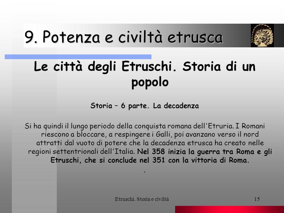 Etruschi. Storia e civiltà15 9. Potenza e civiltà etrusca Le città degli Etruschi. Storia di un popolo Storia – 6 parte. La decadenza Si ha quindi il