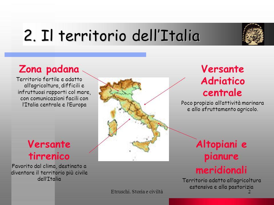 Etruschi. Storia e civiltà2 2. Il territorio dell'Italia Zona padana Territorio fertile e adatto all'agricoltura, difficili e infruttuosi rapporti col