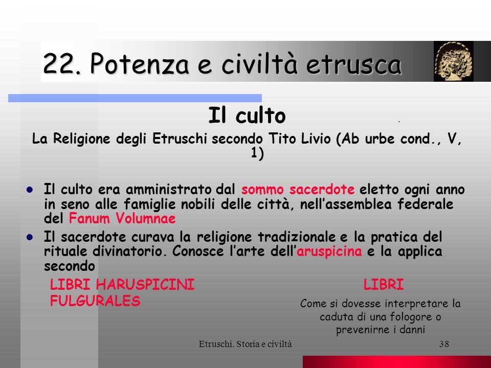 Etruschi. Storia e civiltà38 22. Potenza e civiltà etrusca Il culto La Religione degli Etruschi secondo Tito Livio (Ab urbe cond., V, 1) Il culto era