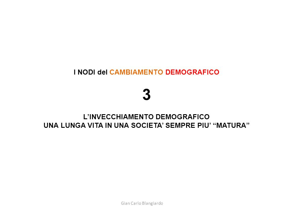 Gian Carlo Blangiardo I NODI del CAMBIAMENTO DEMOGRAFICO 3 L'INVECCHIAMENTO DEMOGRAFICO UNA LUNGA VITA IN UNA SOCIETA' SEMPRE PIU' MATURA