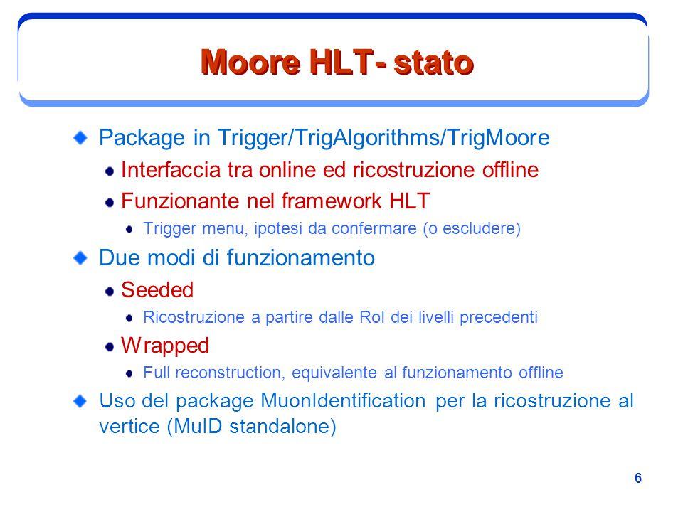 6 Moore HLT- stato Package in Trigger/TrigAlgorithms/TrigMoore Interfaccia tra online ed ricostruzione offline Funzionante nel framework HLT Trigger m