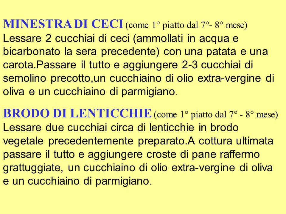 MINESTRA DI CECI (come 1° piatto dal 7°- 8° mese) Lessare 2 cucchiai di ceci (ammollati in acqua e bicarbonato la sera precedente) con una patata e una carota.Passare il tutto e aggiungere 2-3 cucchiai di semolino precotto,un cucchiaino di olio extra-vergine di oliva e un cucchiaino di parmigiano.