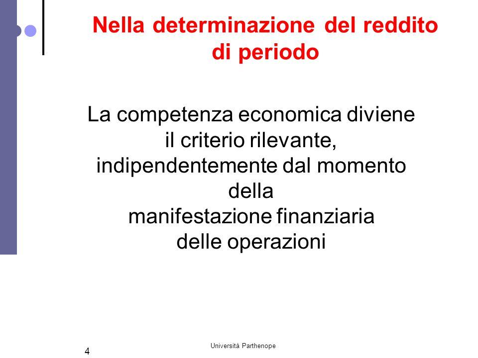 Università Parthenope 4 Nella determinazione del reddito di periodo La competenza economica diviene il criterio rilevante, indipendentemente dal momen