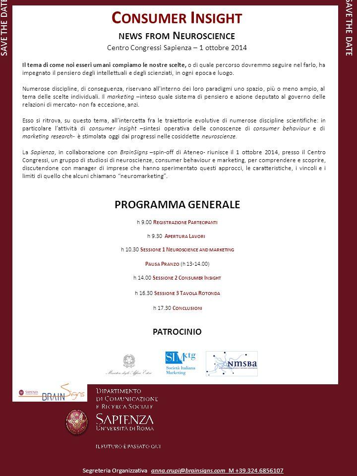 C ONSUMER I NSIGHT NEWS FROM N EUROSCIENCE Centro Congressi Sapienza – 1 ottobre 2014 PROGRAMMA GENERALE h 9.00 R EGISTRAZIONE P ARTECIPANTI h 9.30 A PERTURA L AVORI h 10.30 S ESSIONE 1 N EUROSCIENCE AND MARKETING P AUSA P RANZO (h 13-14.00) h 14.00 S ESSIONE 2 C ONSUMER I NSIGHT h 16.30 S ESSIONE 3 T AVOLA R OTONDA h 17.30 C ONCLUSIONI PATROCINIO SAVE THE DATE Segreteria Organizzativa anna.crupi@brainsigns.com M +39.324.6856107 Il tema di come noi esseri umani compiamo le nostre scelte, o di quale percorso dovremmo seguire nel farlo, ha impegnato il pensiero degli intellettuali e degli scienziati, in ogni epoca e luogo.