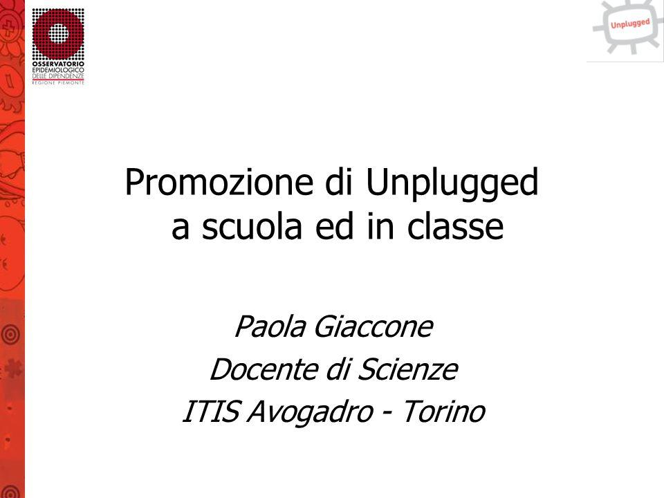 Promozione di Unplugged a scuola ed in classe Paola Giaccone Docente di Scienze ITIS Avogadro - Torino