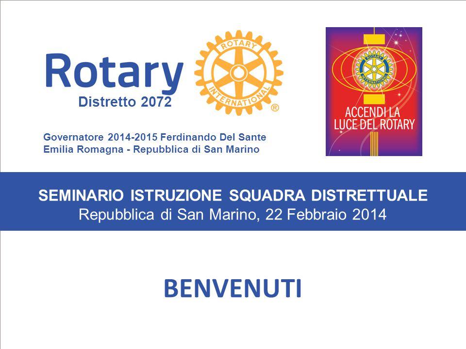 SEMINARIO ISTRUZIONE SQUADRA DISTRETTUALE Repubblica di San Marino, 22 Febbraio 2014 BENVENUTI SEMINARIO ISTRUZIONE SQUADRA DISTRETTUALE Repubblica di San Marino, 22 Febbraio 2014 Governatore 2014-2015 Ferdinando Del Sante Emilia Romagna - Repubblica di San Marino Distretto 2072