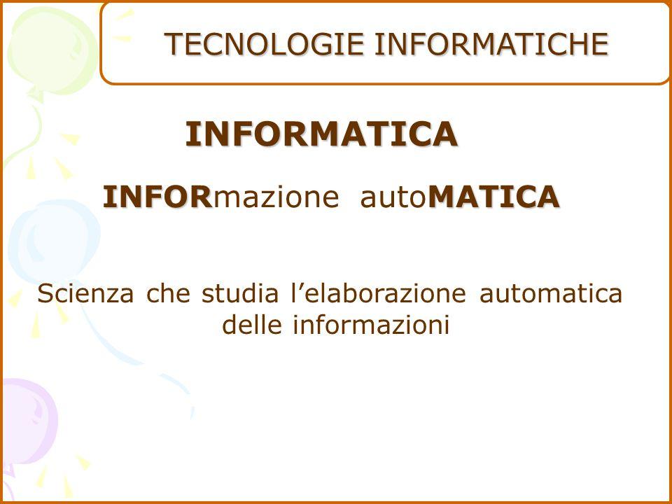 TECNOLOGIE INFORMATICHE INFOR INFORmazione MATICA autoMATICA INFORMATICA Scienza che studia l'elaborazione automatica delle informazioni