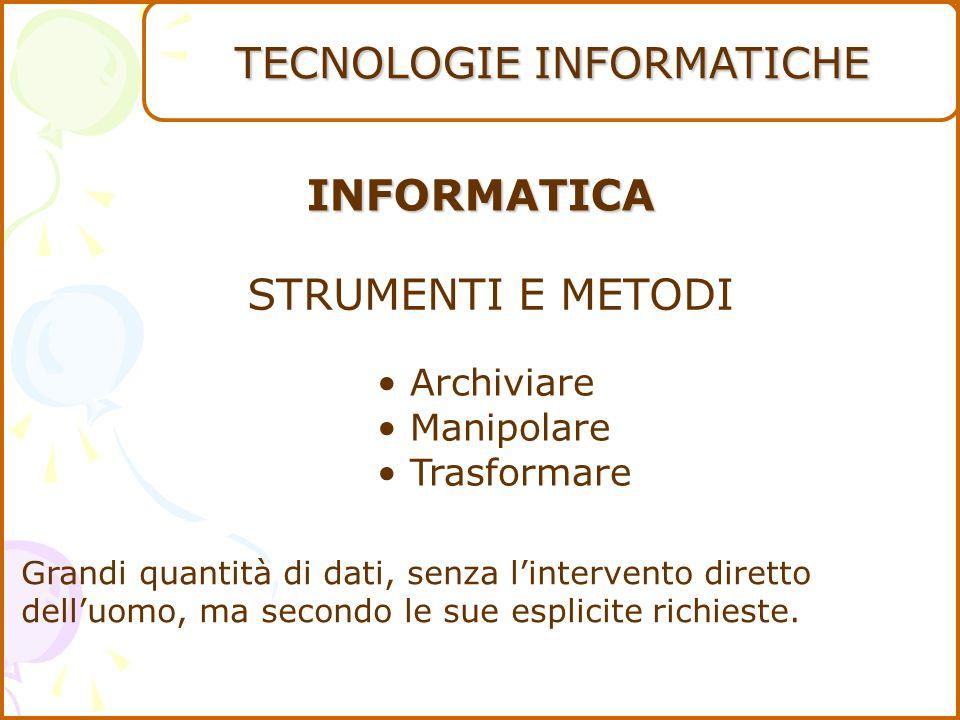 INFORMATICA STRUMENTI E METODI Archiviare Manipolare Trasformare Grandi quantità di dati, senza l'intervento diretto dell'uomo, ma secondo le sue esplicite richieste.