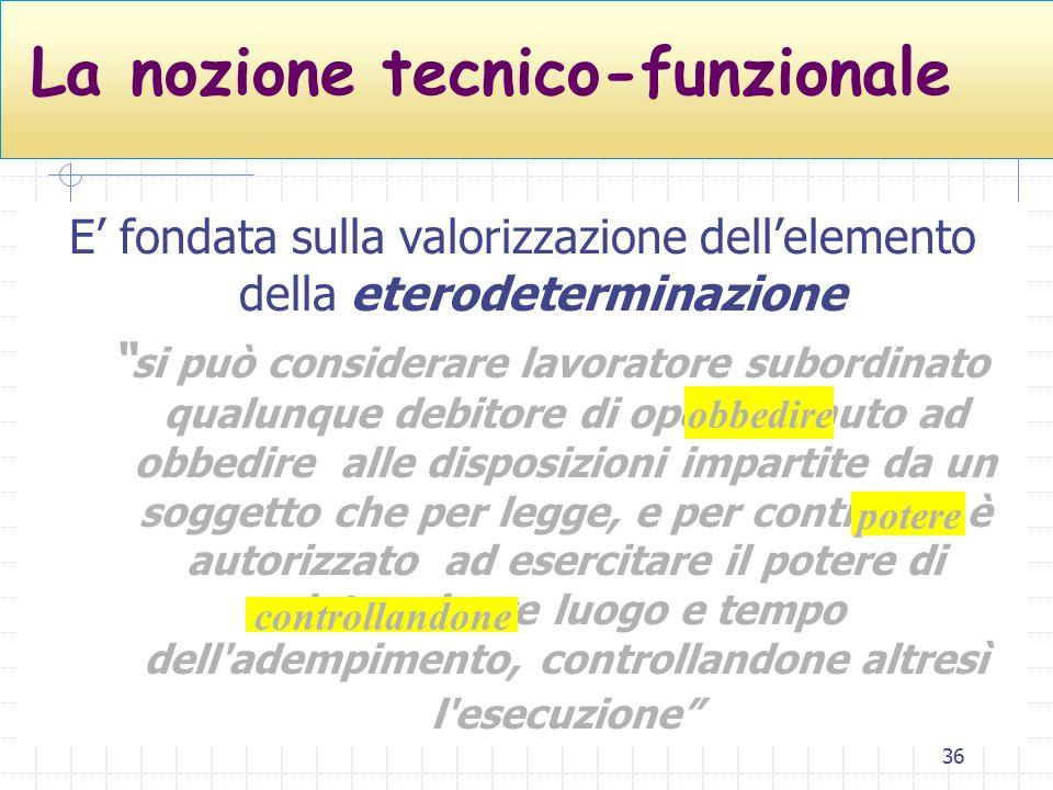 """36 La nozione tecnico-funzionale E' fondata sulla valorizzazione dell'elemento della eterodeterminazione """" si può considerare lavoratore subordinato q"""
