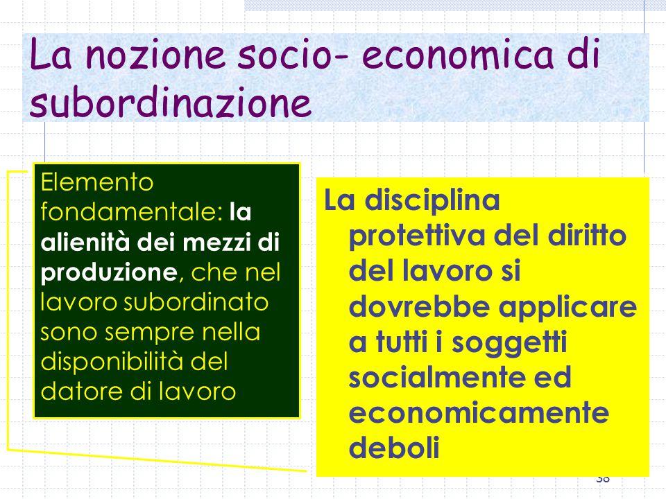 38 La nozione socio- economica di subordinazione La disciplina protettiva del diritto del lavoro si dovrebbe applicare a tutti i soggetti socialmente