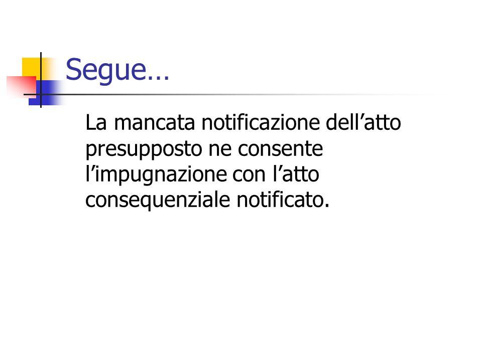 Segue… La mancata notificazione dell'atto presupposto ne consente l'impugnazione con l'atto consequenziale notificato.