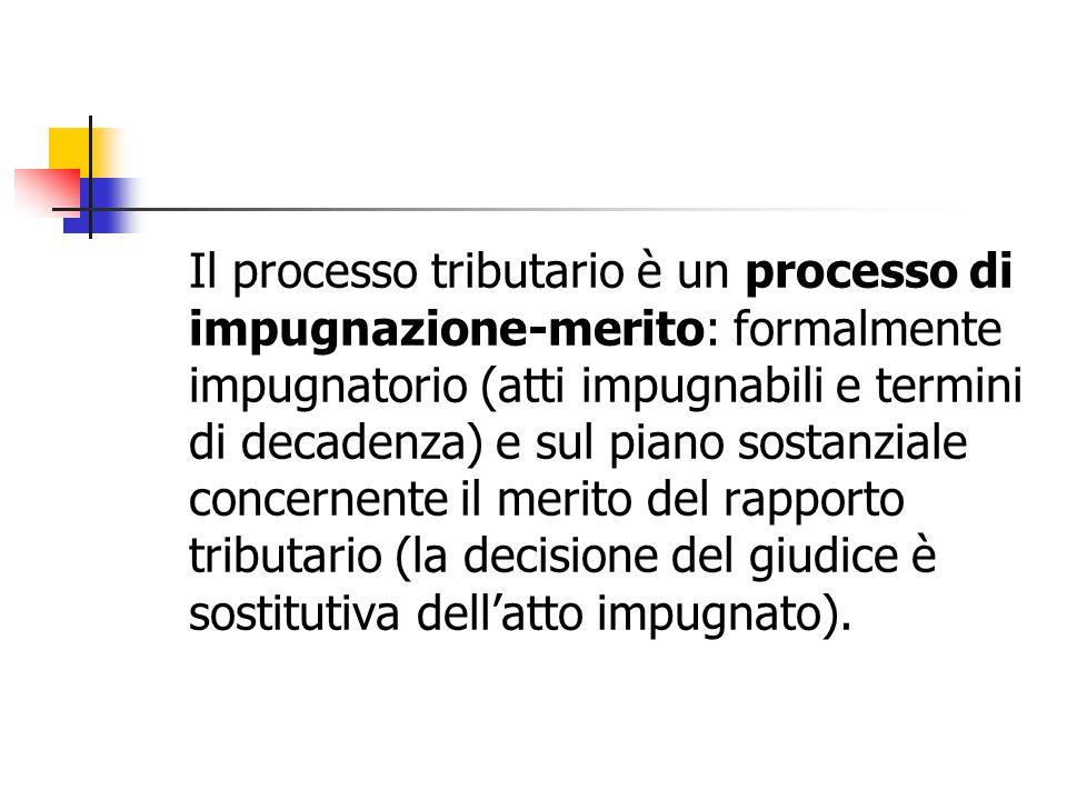 Il processo tributario è un processo di impugnazione-merito: formalmente impugnatorio (atti impugnabili e termini di decadenza) e sul piano sostanzial