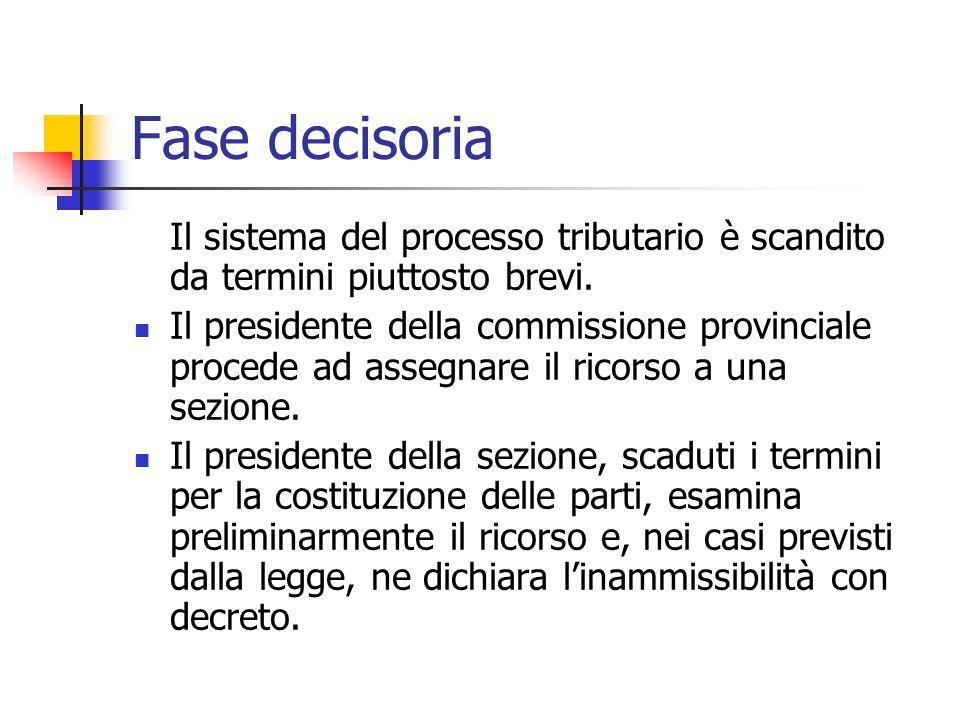 Fase decisoria Il sistema del processo tributario è scandito da termini piuttosto brevi. Il presidente della commissione provinciale procede ad assegn