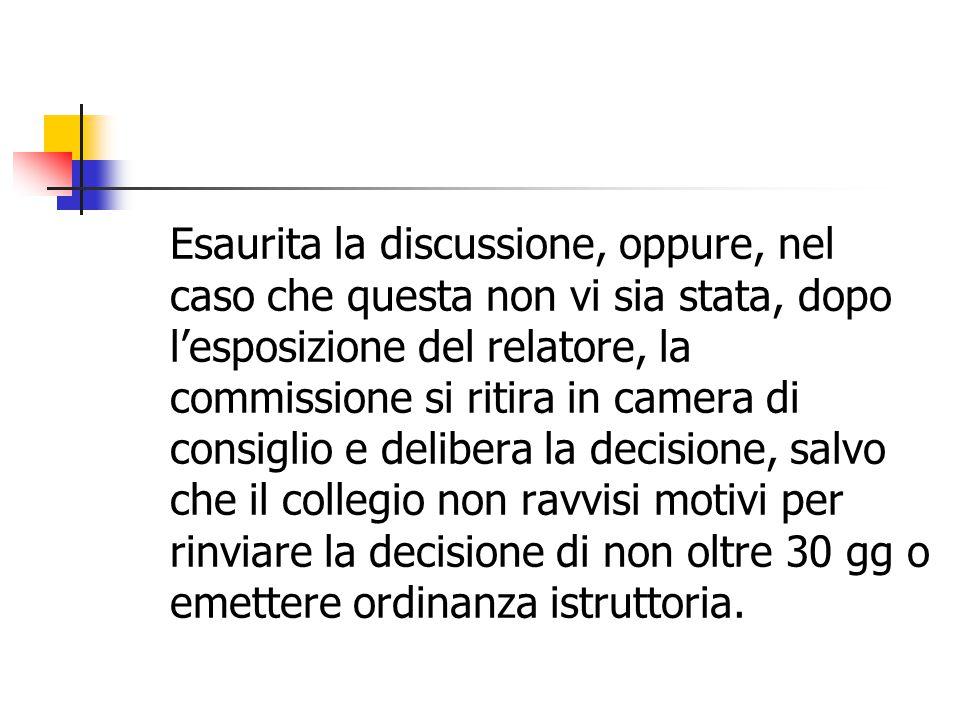 Esaurita la discussione, oppure, nel caso che questa non vi sia stata, dopo l'esposizione del relatore, la commissione si ritira in camera di consigli
