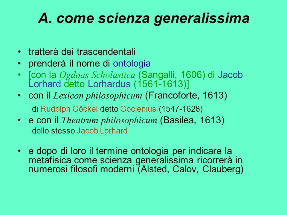 A. come scienza generalissima tratterà dei trascendentali prenderà il nome di ontologia [con la Ogdoas Scholastica (Sangalli, 1606) di Jacob Lorhard d