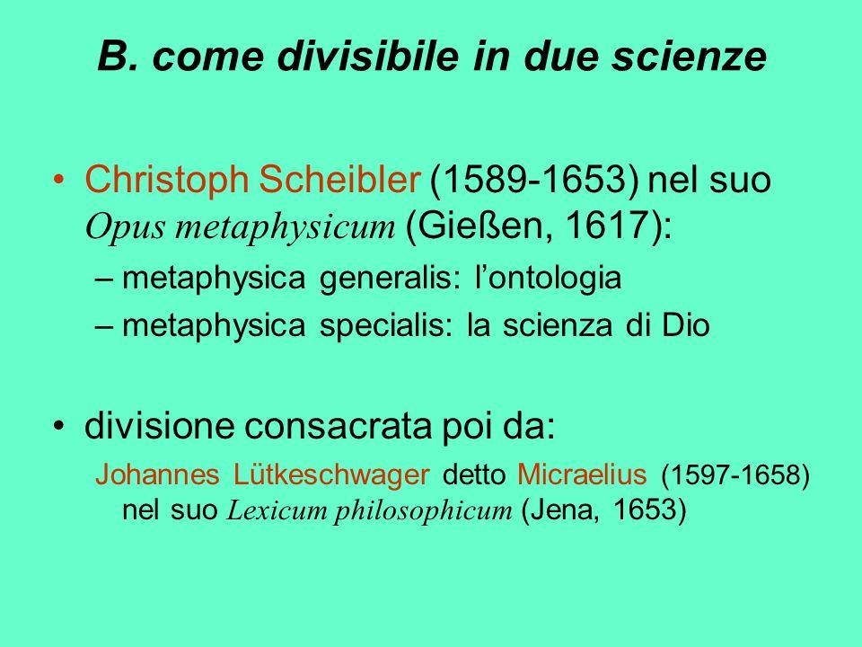 B. come divisibile in due scienze Christoph Scheibler (1589-1653) nel suo Opus metaphysicum (Gießen, 1617): –metaphysica generalis: l'ontologia –metap