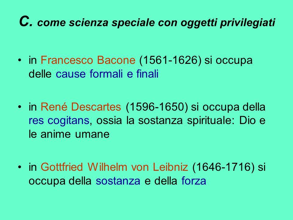 C. come scienza speciale con oggetti privilegiati in Francesco Bacone (1561-1626) si occupa delle cause formali e finali in René Descartes (1596-1650)